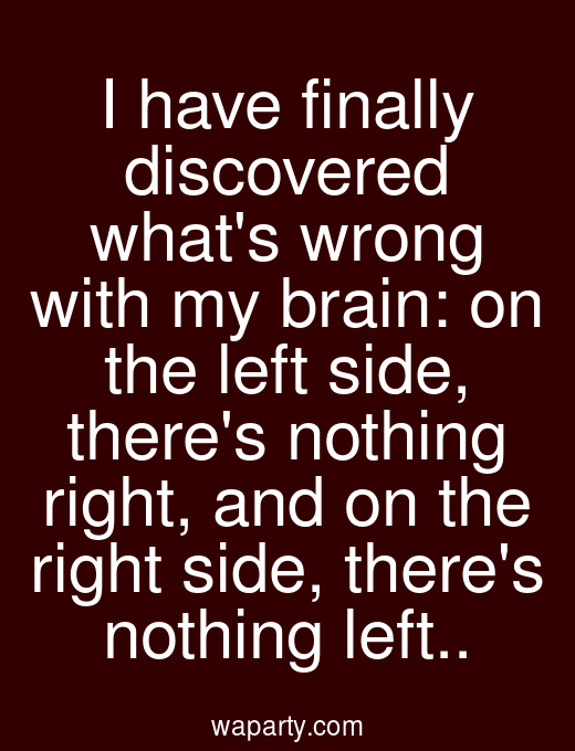 I have finally discovered whats wrong with my brain: on the left side, theres nothing right, and on the right side, theres nothing left..
