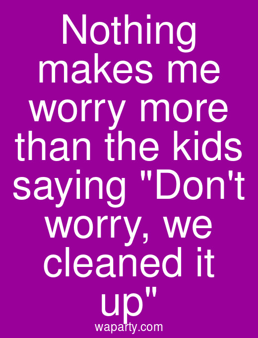 Nothing makes me worry more than the kids saying Dont worry, we cleaned it up