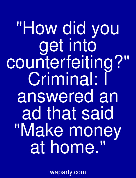 How did you get into counterfeiting? Criminal: I answered an ad that said Make money at home.