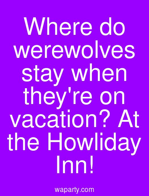 Where do werewolves stay when theyre on vacation? At the Howliday Inn!