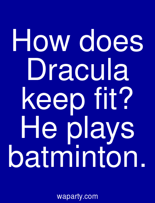 How does Dracula keep fit? He plays batminton.