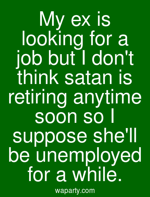My ex is looking for a job but I dont think satan is retiring anytime soon so I suppose shell be unemployed for a while.