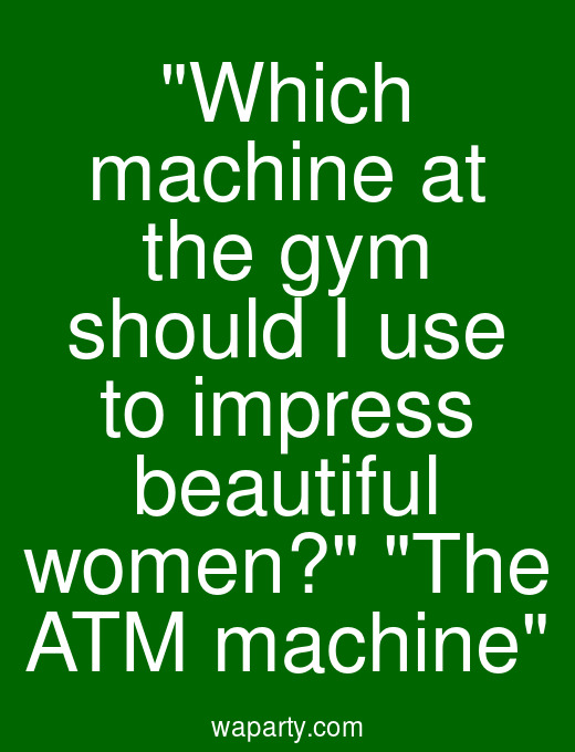 Which machine at the gym should I use to impress beautiful women? The ATM machine