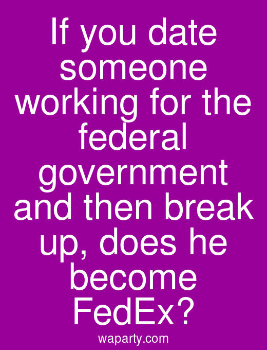 If you date someone working for the federal government and then break up, does he become FedEx?