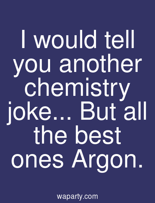 I would tell you another chemistry joke... But all the best ones Argon.