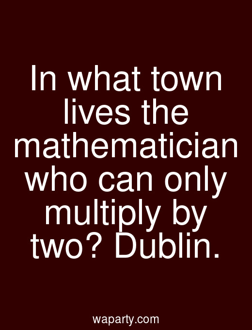 In what town lives the mathematician who can only multiply by two? Dublin.