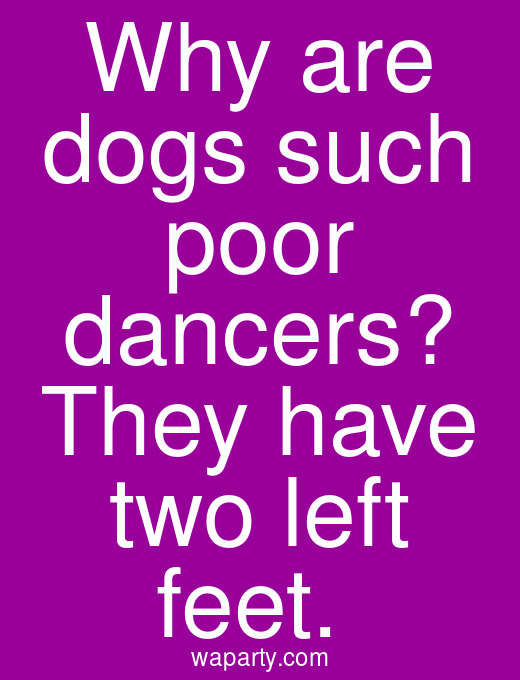 Why are dogs such poor dancers? They have two left feet.