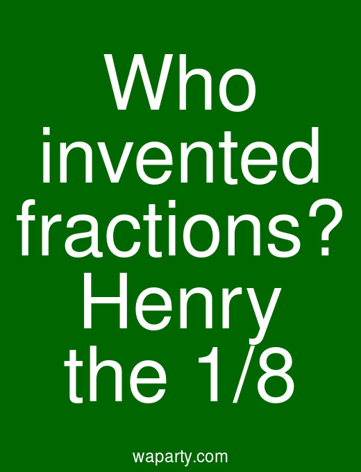 Who invented fractions? Henry the 1/8