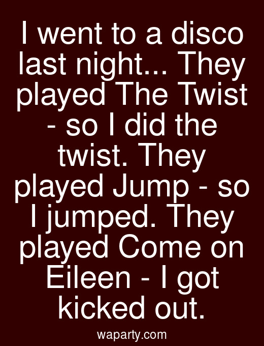 I went to a disco last night... They played The Twist - so I did the twist. They played Jump - so I jumped. They played Come on Eileen - I got kicked out.