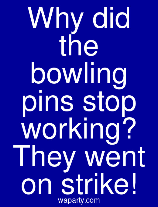 Why did the bowling pins stop working? They went on strike!