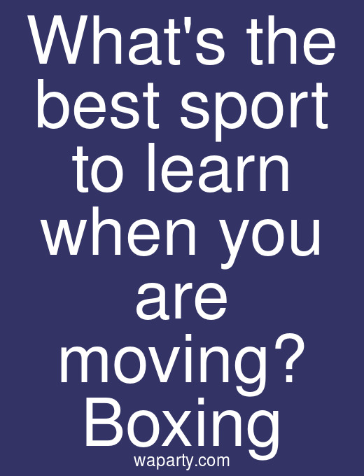 Whats the best sport to learn when you are moving? Boxing