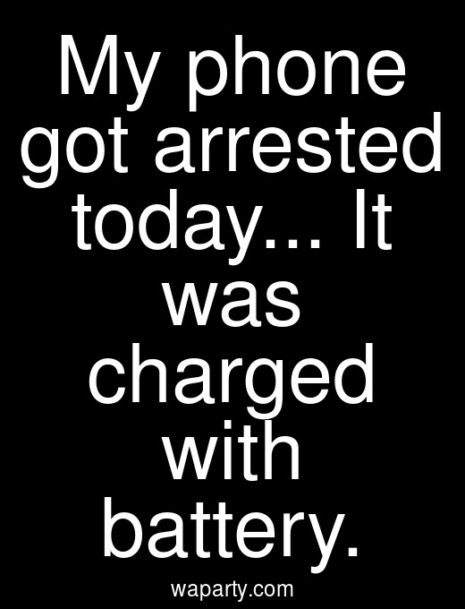 My phone got arrested today... It was charged with battery.