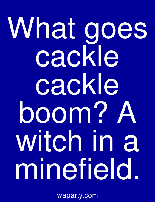 What goes cackle cackle boom? A witch in a minefield.