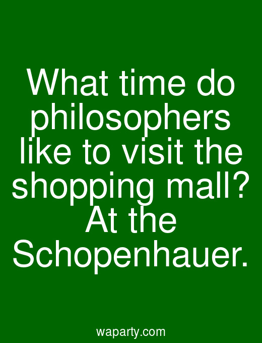 What time do philosophers like to visit the shopping mall? At the Schopenhauer.