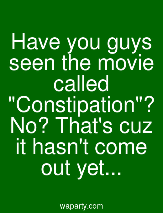 Have you guys seen the movie called Constipation? No? Thats cuz it hasnt come out yet...