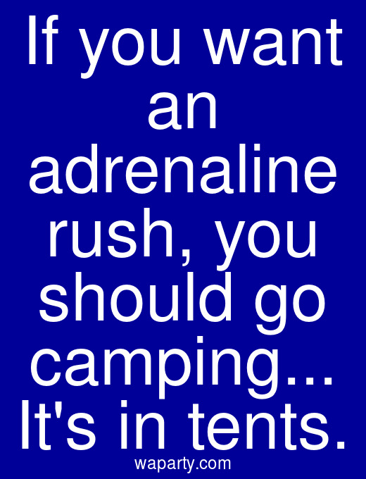 If you want an adrenaline rush, you should go camping... Its in tents.