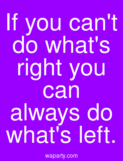If you cant do whats right you can always do whats left.