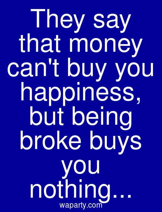 They say that money cant buy you happiness, but being broke buys you nothing...
