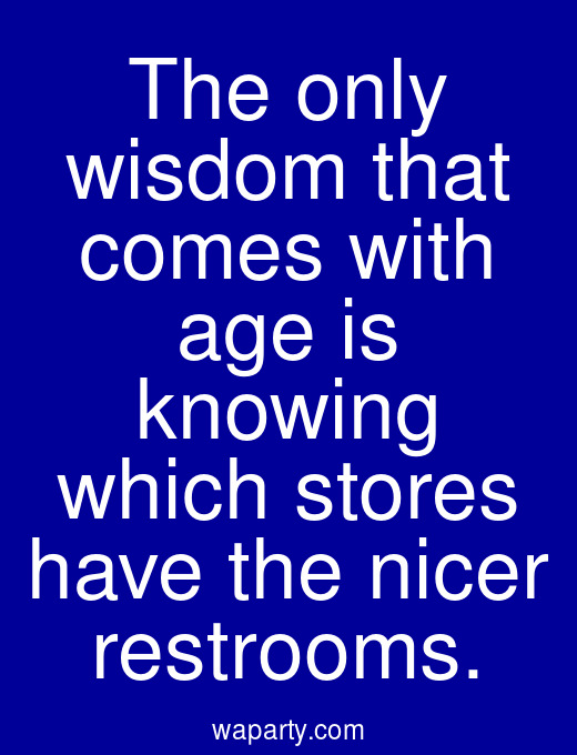 The only wisdom that comes with age is knowing which stores have the nicer restrooms.