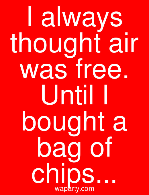 I always thought air was free. Until I bought a bag of chips...