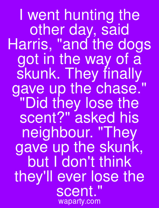 I went hunting the other day, said Harris, and the dogs got in the way of a skunk. They finally gave up the chase. Did they lose the scent? asked his neighbour. They gave up the skunk, but I dont think theyll ever lose the scent.