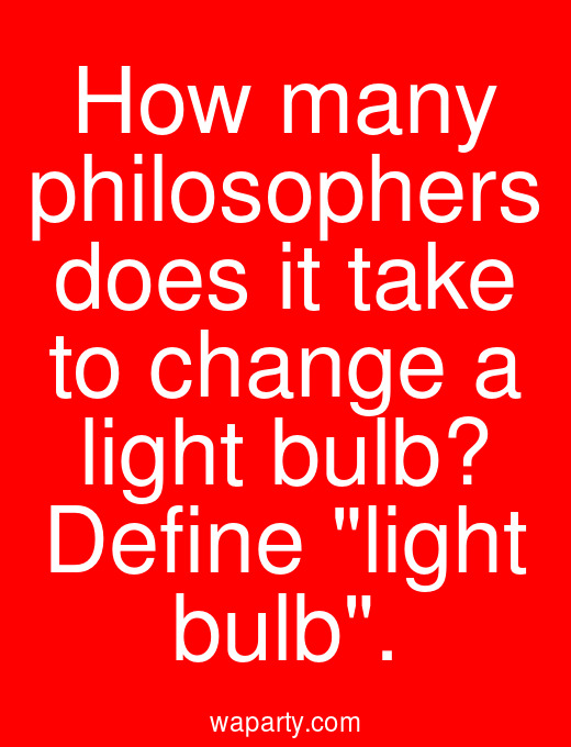 How many philosophers does it take to change a light bulb? Define light bulb.
