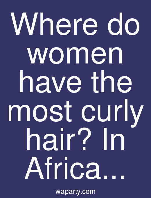 Where do women have the most curly hair? In Africa...