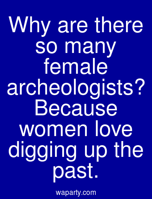 Why are there so many female archeologists? Because women love digging up the past.