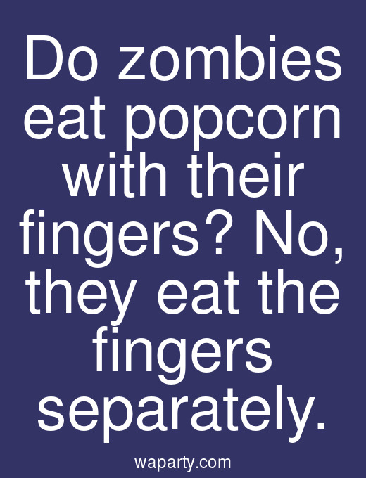 Do zombies eat popcorn with their fingers? No, they eat the fingers separately.
