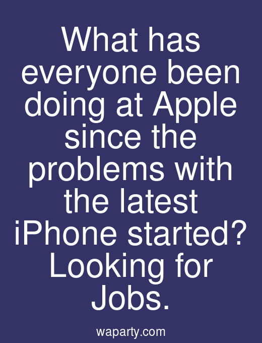 What has everyone been doing at Apple since the problems with the latest iPhone started? Looking for Jobs.