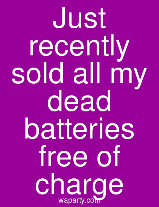 Just recently sold all my dead batteries free of charge