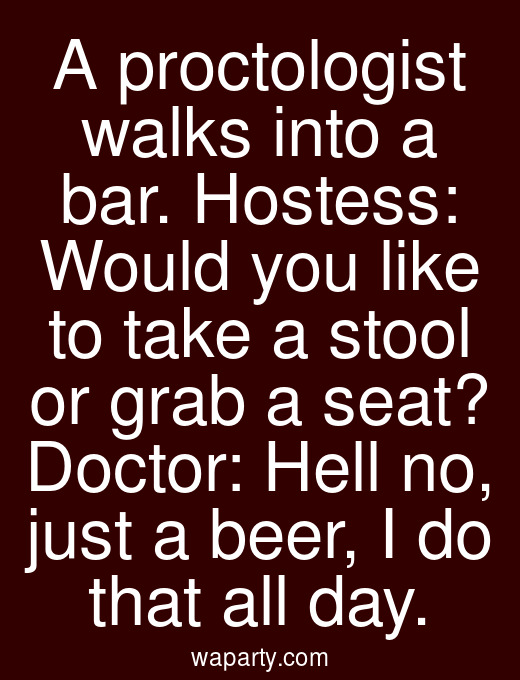 A proctologist walks into a bar. Hostess: Would you like to take a stool or grab a seat? Doctor: Hell no, just a beer, I do that all day.