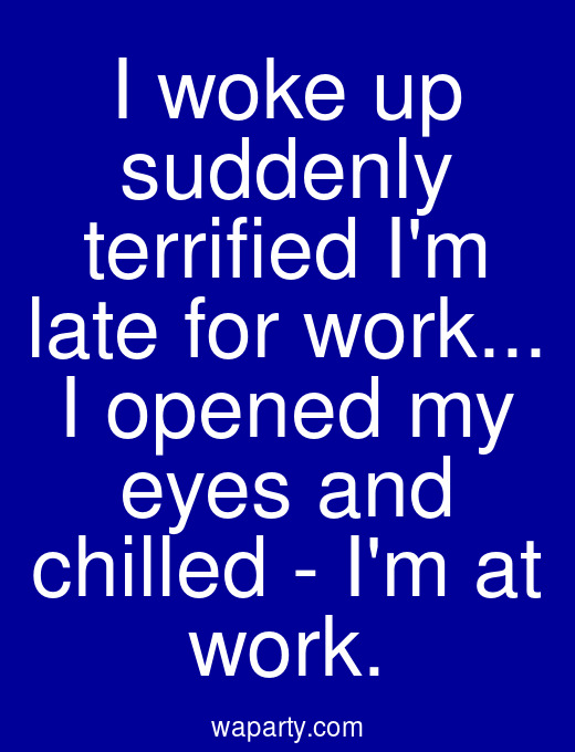 I woke up suddenly terrified Im late for work... I opened my eyes and chilled - Im at work.