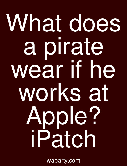What does a pirate wear if he works at Apple? iPatch