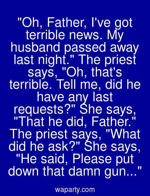 Oh, Father, Ive got terrible news. My husband passed away last night. The priest says, Oh, thats terrible. Tell me, did he have any last requests? She says, That he did, Father. The priest says, What did he ask? She says, He said, Please put down that damn gun...