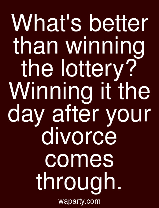 Whats better than winning the lottery? Winning it the day after your divorce comes through.