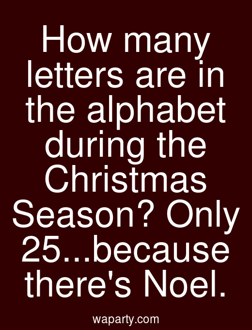 How many letters are in the alphabet during the Christmas Season? Only 25...because theres Noel.