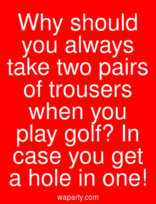 Why should you always take two pairs of trousers when you play golf? In case you get a hole in one!