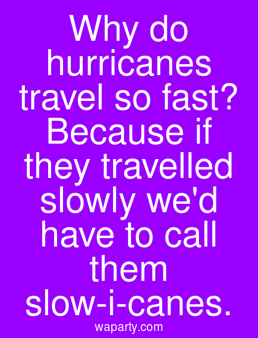 Why do hurricanes travel so fast? Because if they travelled slowly wed have to call them slow-i-canes.