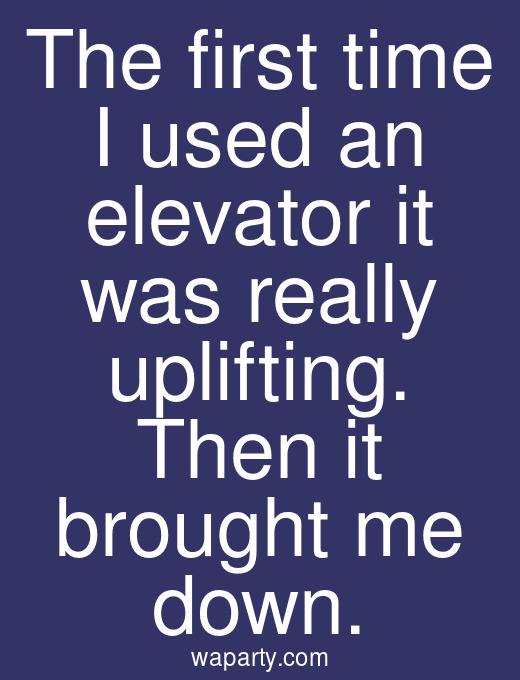 The first time I used an elevator it was really uplifting. Then it brought me down.