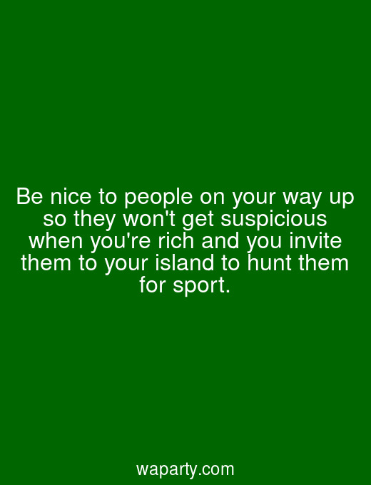 Be nice to people on your way up so they wont get suspicious when youre rich and you invite them to your island to hunt them for sport.