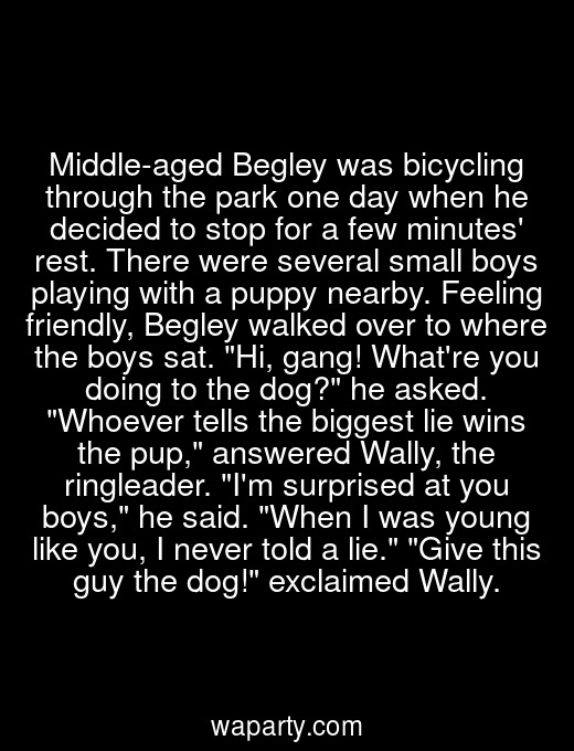 Middle-aged Begley was bicycling through the park one day when he decided to stop for a few minutes rest. There were several small boys playing with a puppy nearby. Feeling friendly, Begley walked over to where the boys sat. Hi, gang! Whatre you doing to the dog? he asked. Whoever tells the biggest lie wins the pup, answered Wally, the ringleader. Im surprised at you boys, he said. When I was young like you, I never told a lie. Give this guy the dog! exclaimed Wally.