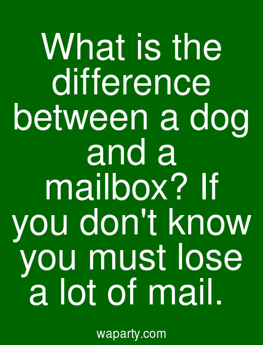 What is the difference between a dog and a mailbox? If you dont know you must lose a lot of mail.