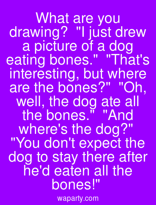 What are you drawing?  I just drew a picture of a dog eating bones.  Thats interesting, but where are the bones?  Oh, well, the dog ate all the bones.  And wheres the dog?  You dont expect the dog to stay there after hed eaten all the bones!