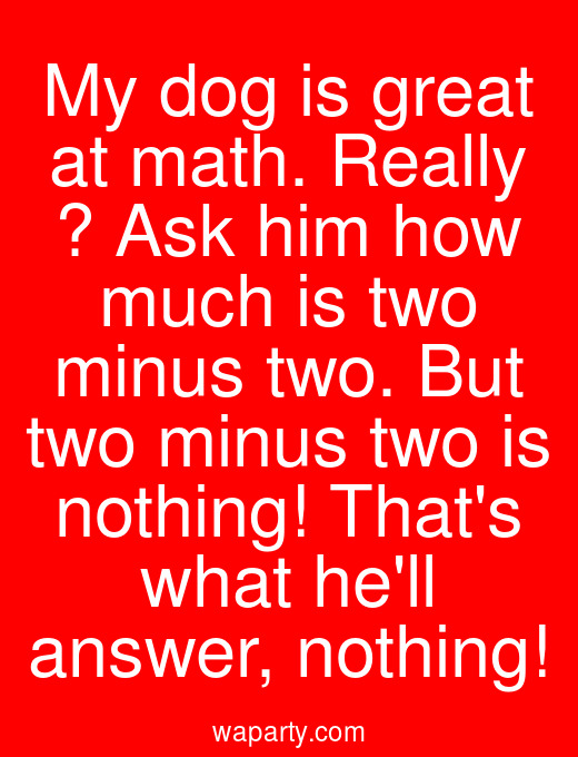 My dog is great at math. Really ? Ask him how much is two minus two. But two minus two is nothing! Thats what hell answer, nothing!