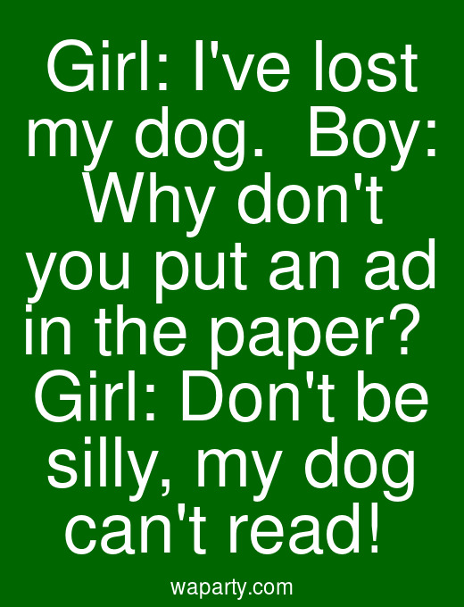 Girl: Ive lost my dog.  Boy: Why dont you put an ad in the paper?  Girl: Dont be silly, my dog cant read!