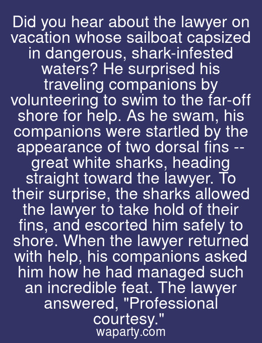 Did you hear about the lawyer on vacation whose sailboat capsized in dangerous, shark-infested waters? He surprised his traveling companions by volunteering to swim to the far-off shore for help. As he swam, his companions were startled by the appearance of two dorsal fins -- great white sharks, heading straight toward the lawyer. To their surprise, the sharks allowed the lawyer to take hold of their fins, and escorted him safely to shore. When the lawyer returned with help, his companions asked him how he had managed such an incredible feat. The lawyer answered, Professional courtesy.