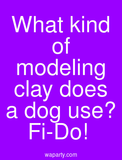 What kind of modeling clay does a dog use? Fi-Do!
