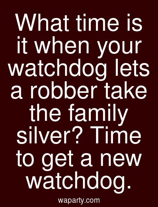 What time is it when your watchdog lets a robber take the family silver? Time to get a new watchdog.