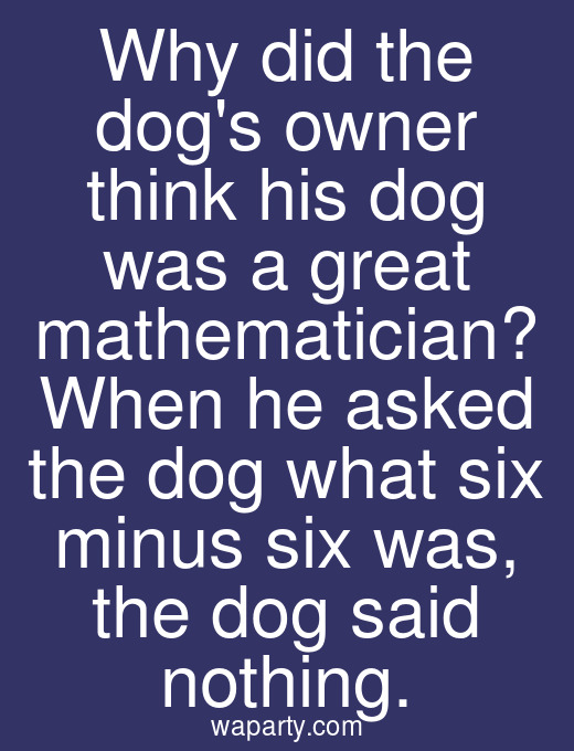 Why did the dogs owner think his dog was a great mathematician? When he asked the dog what six minus six was, the dog said nothing.